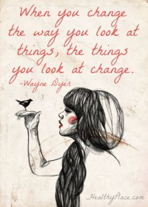 """""""When you change the way you look at things, the things you look at change."""" Wayne Dyer"""